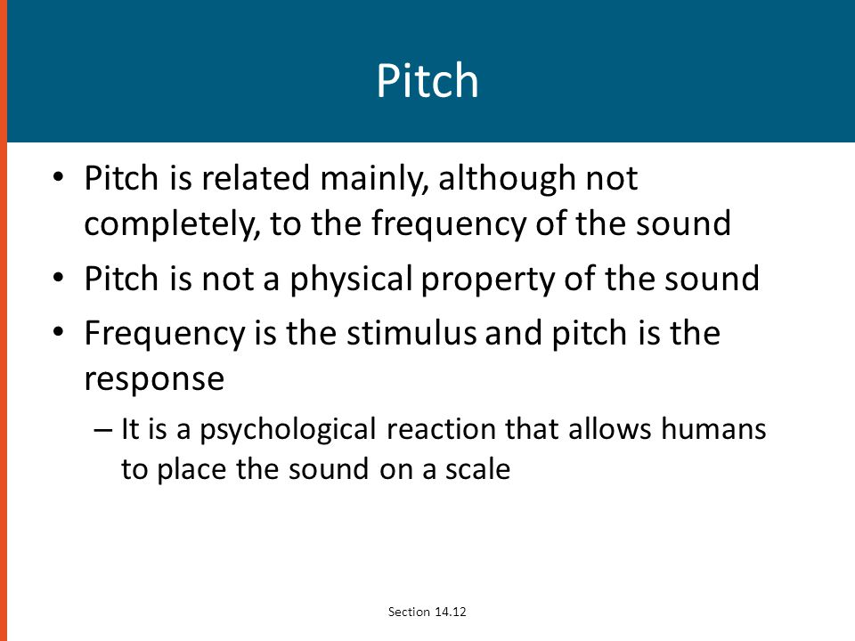 Pitch Pitch is related mainly, although not completely, to the frequency of the sound. Pitch is not a physical property of the sound.