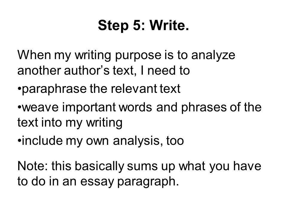 Step 5: Write. When my writing purpose is to analyze another author's text, I need to. paraphrase the relevant text.
