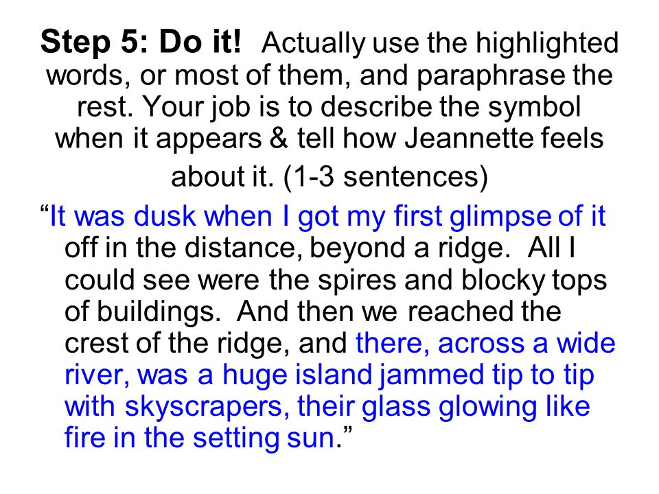 Step 5: Do it! Actually use the highlighted words, or most of them, and paraphrase the rest. Your job is to describe the symbol when it appears & tell how Jeannette feels about it. (1-3 sentences)