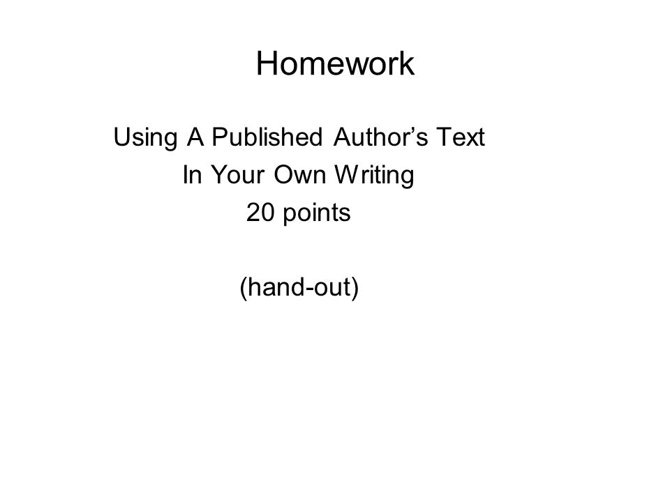 Homework Using A Published Author's Text In Your Own Writing 20 points (hand-out)