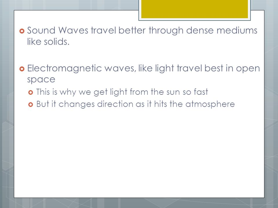 Sound Waves travel better through dense mediums like solids.