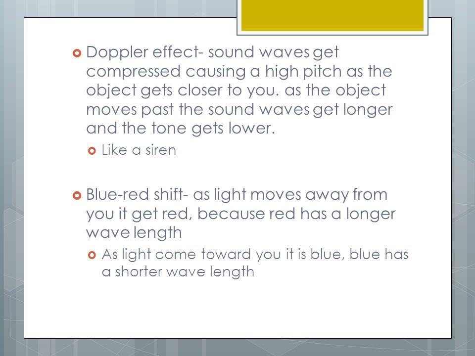 Doppler effect- sound waves get compressed causing a high pitch as the object gets closer to you. as the object moves past the sound waves get longer and the tone gets lower.