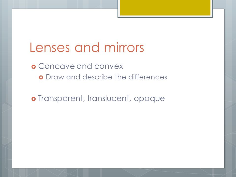 Lenses and mirrors Concave and convex Transparent, translucent, opaque