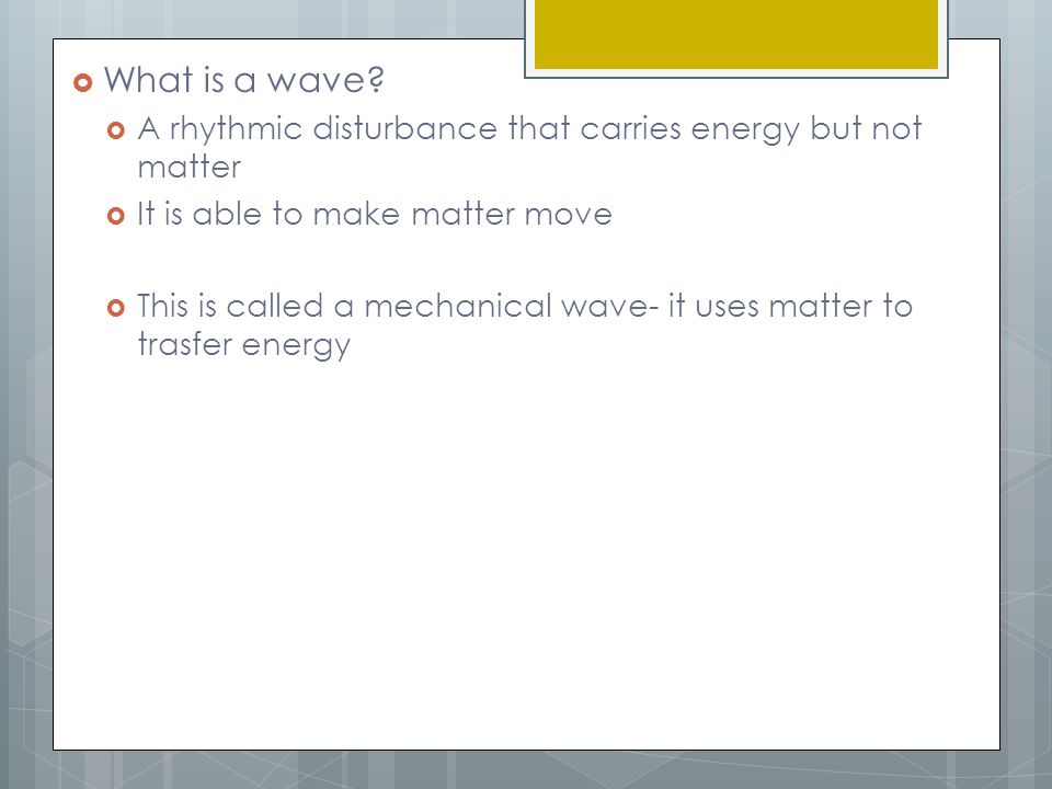 What is a wave A rhythmic disturbance that carries energy but not matter. It is able to make matter move.