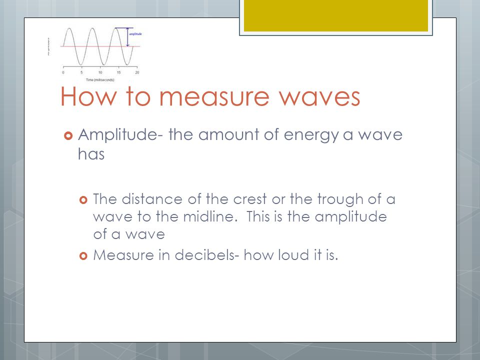 How to measure waves Amplitude- the amount of energy a wave has