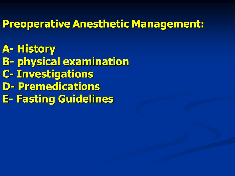 Preoperative Anesthetic Management: A- History B- physical examination C- Investigations D- Premedications E- Fasting Guidelines