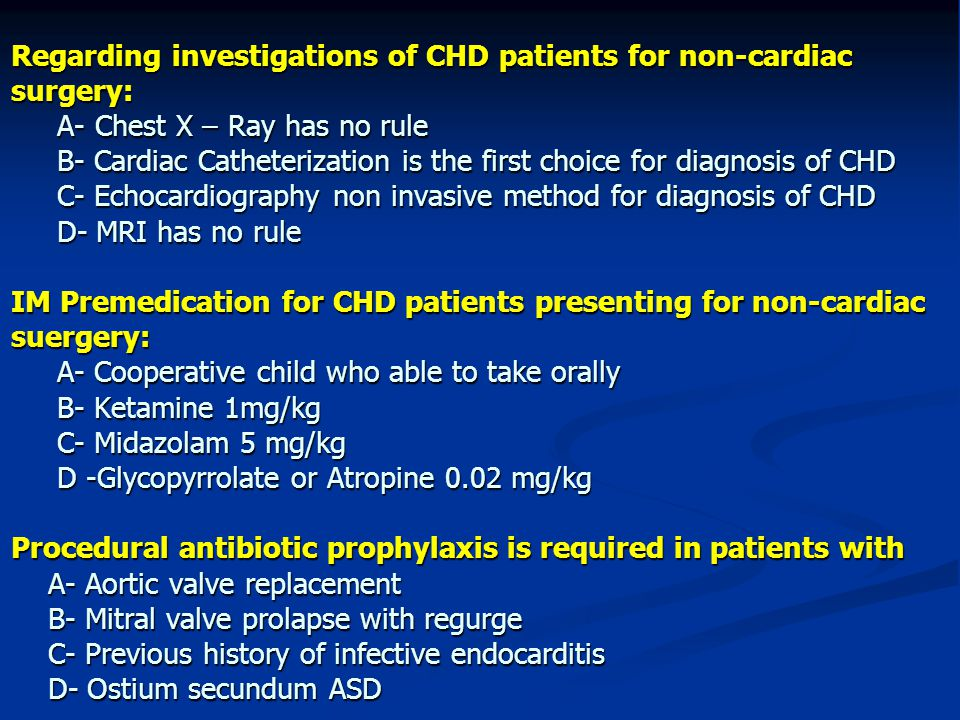 Regarding investigations of CHD patients for non-cardiac surgery: A- Chest X – Ray has no rule B- Cardiac Catheterization is the first choice for diagnosis of CHD C- Echocardiography non invasive method for diagnosis of CHD D- MRI has no rule IM Premedication for CHD patients presenting for non-cardiac suergery: A- Cooperative child who able to take orally B- Ketamine 1mg/kg C- Midazolam 5 mg/kg D -Glycopyrrolate or Atropine 0.02 mg/kg Procedural antibiotic prophylaxis is required in patients with A- Aortic valve replacement B- Mitral valve prolapse with regurge C- Previous history of infective endocarditis D- Ostium secundum ASD
