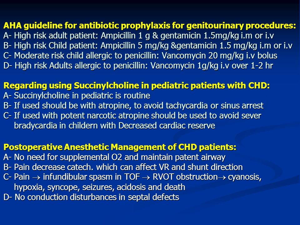 AHA guideline for antibiotic prophylaxis for genitourinary procedures: A- High risk adult patient: Ampicillin 1 g & gentamicin 1.5mg/kg i.m or i.v B- High risk Child patient: Ampicillin 5 mg/kg &gentamicin 1.5 mg/kg i.m or i.v C- Moderate risk child allergic to penicillin: Vancomycin 20 mg/kg i.v bolus D- High risk Adults allergic to penicillin: Vancomycin 1g/kg i.v over 1-2 hr Regarding using Succinylcholine in pediatric patients with CHD: A- Succinylcholine in pediatric is routine B- If used should be with atropine, to avoid tachycardia or sinus arrest C- If used with potent narcotic atropine should be used to avoid sever bradycardia in childern with Decreased cardiac reserve