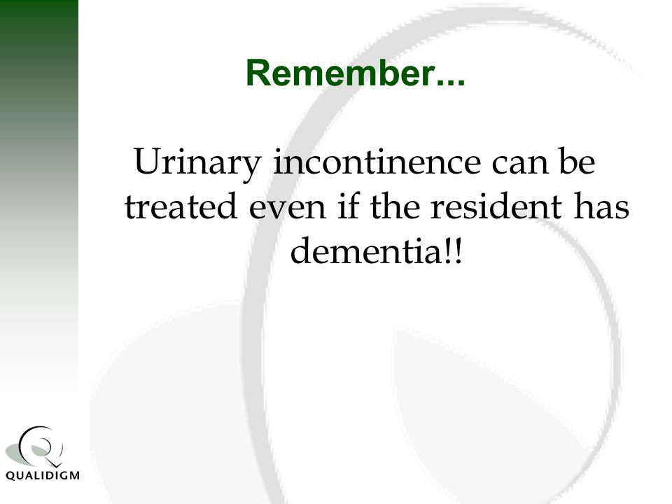 Remember... Urinary incontinence can be treated even if the resident has dementia!!