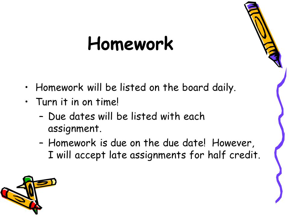 Homework Homework will be listed on the board daily.