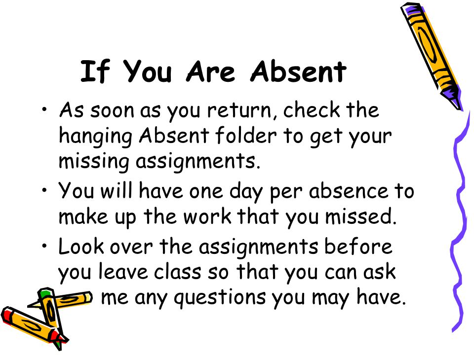 If You Are Absent As soon as you return, check the hanging Absent folder to get your missing assignments.