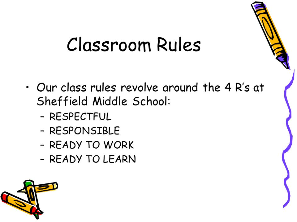 Classroom Rules Our class rules revolve around the 4 R's at Sheffield Middle School: RESPECTFUL. RESPONSIBLE.