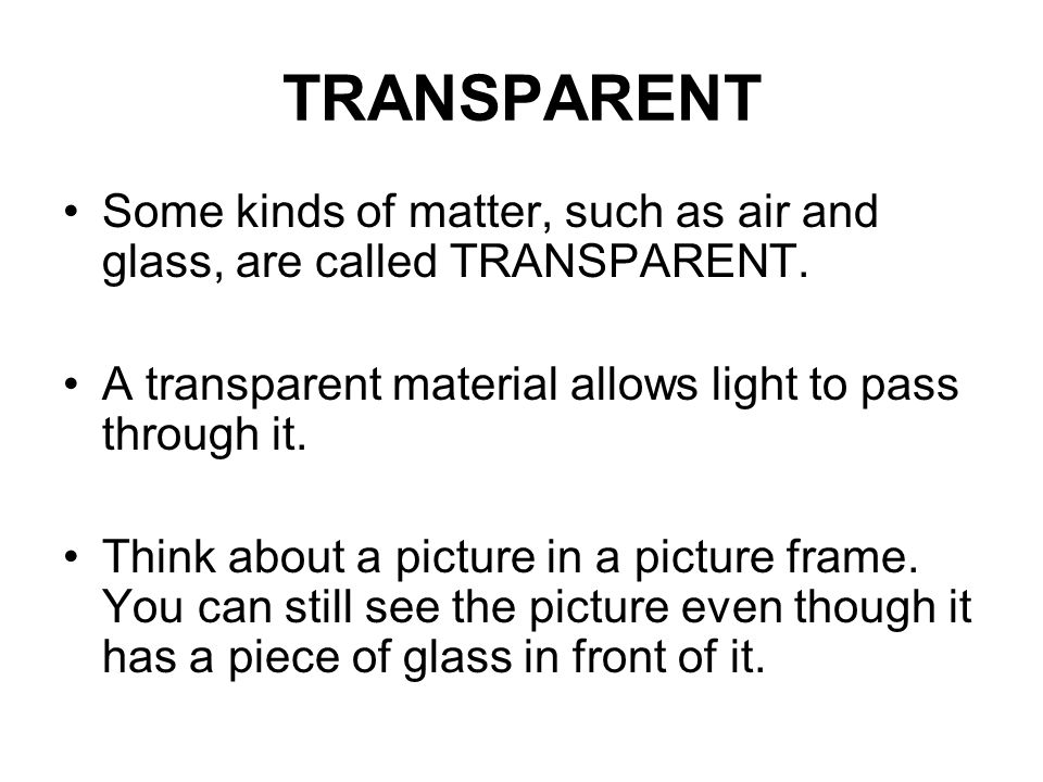 TRANSPARENT Some kinds of matter, such as air and glass, are called TRANSPARENT. A transparent material allows light to pass through it.