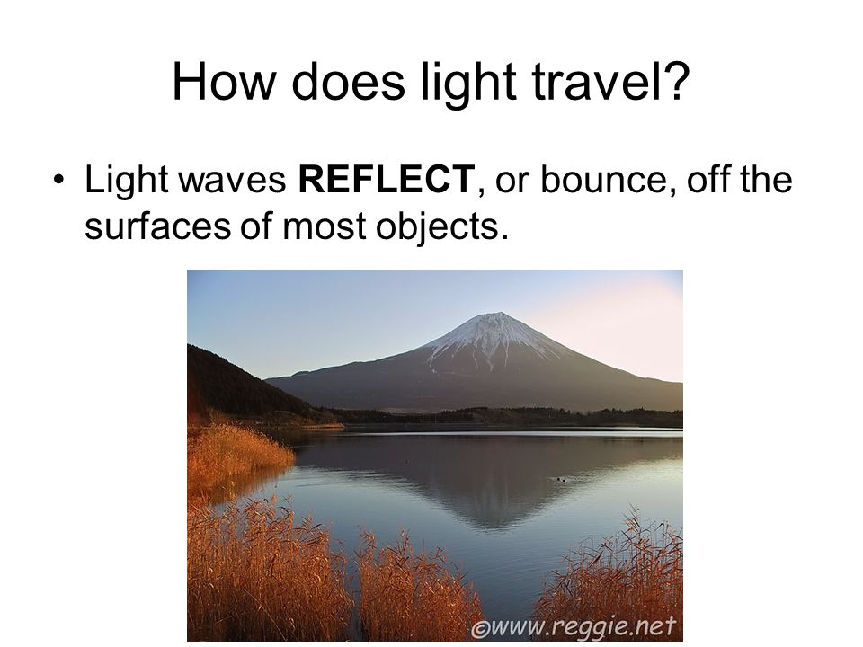 How does light travel Light waves REFLECT, or bounce, off the surfaces of most objects.