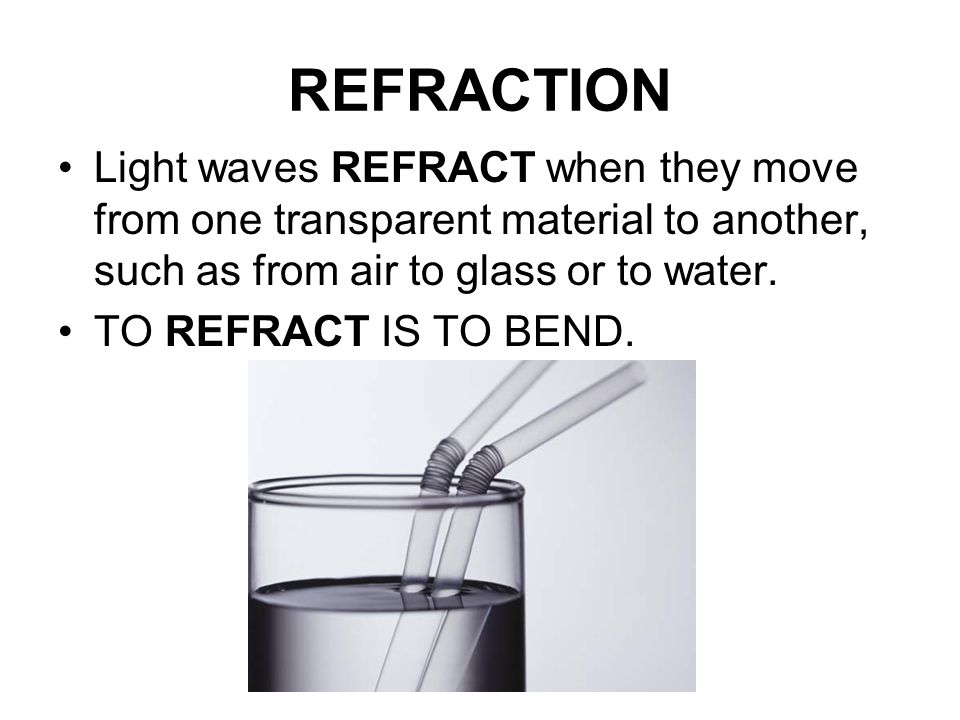 REFRACTION Light waves REFRACT when they move from one transparent material to another, such as from air to glass or to water.