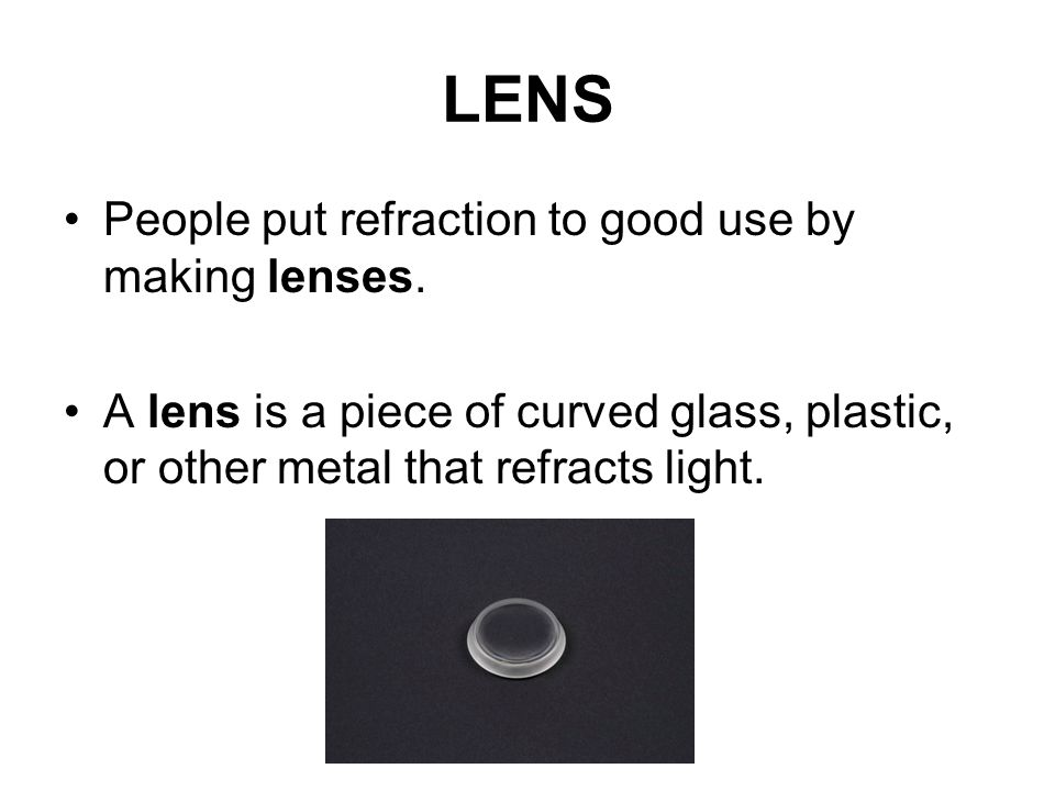 LENS People put refraction to good use by making lenses.