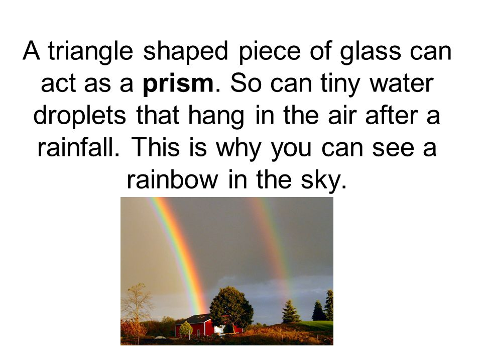 A triangle shaped piece of glass can act as a prism