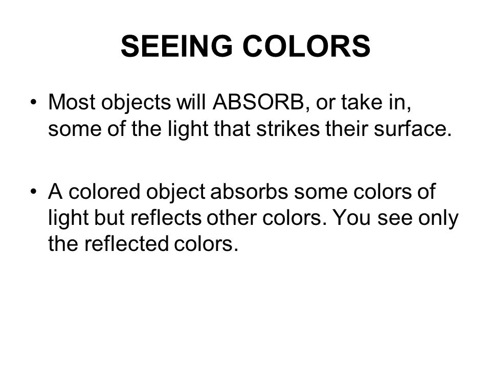 SEEING COLORS Most objects will ABSORB, or take in, some of the light that strikes their surface.