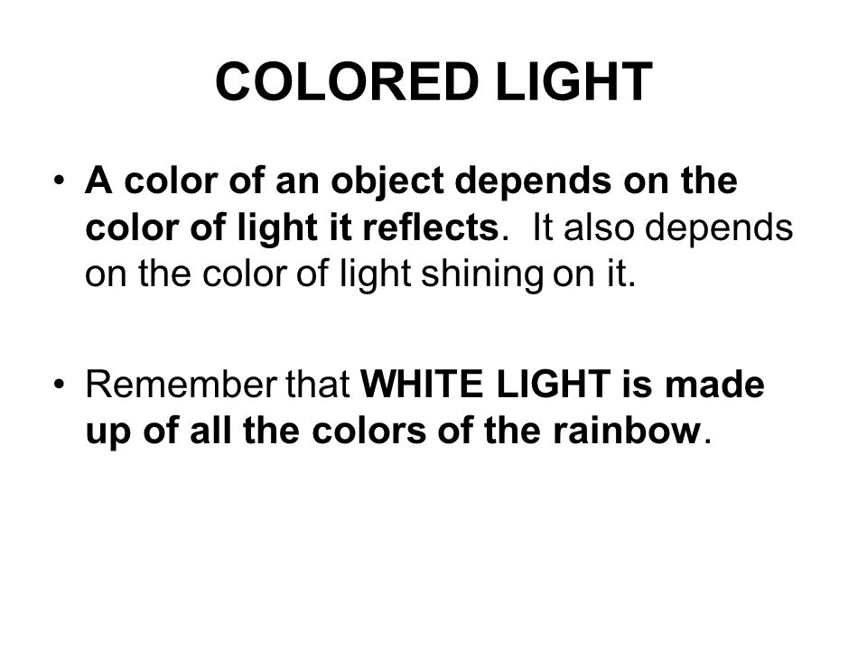 COLORED LIGHT A color of an object depends on the color of light it reflects. It also depends on the color of light shining on it.