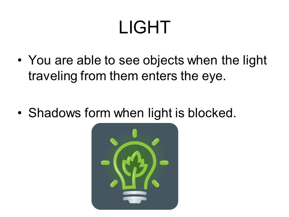 LIGHT You are able to see objects when the light traveling from them enters the eye.