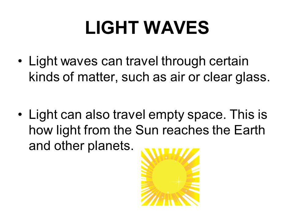 LIGHT WAVES Light waves can travel through certain kinds of matter, such as air or clear glass.