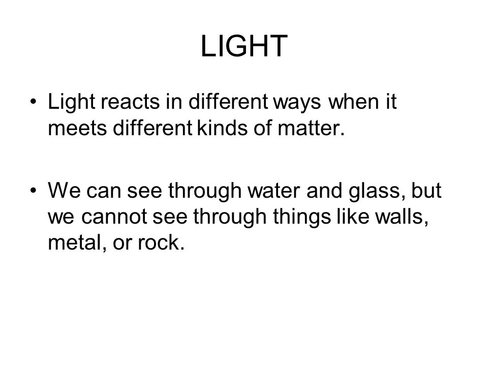 LIGHT Light reacts in different ways when it meets different kinds of matter.