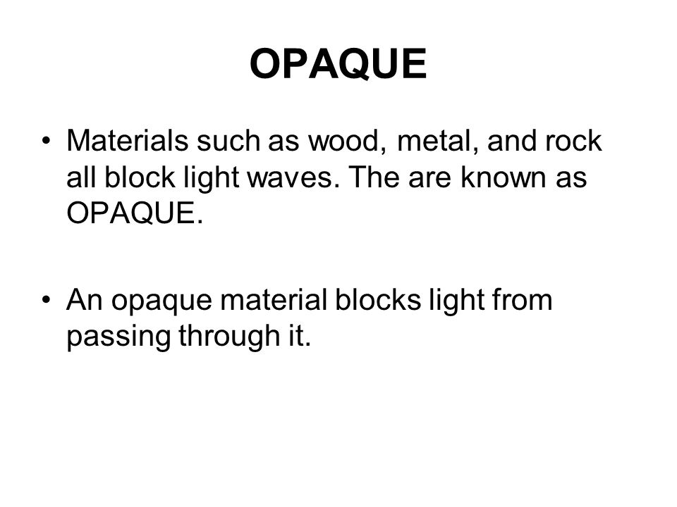 OPAQUE Materials such as wood, metal, and rock all block light waves. The are known as OPAQUE.