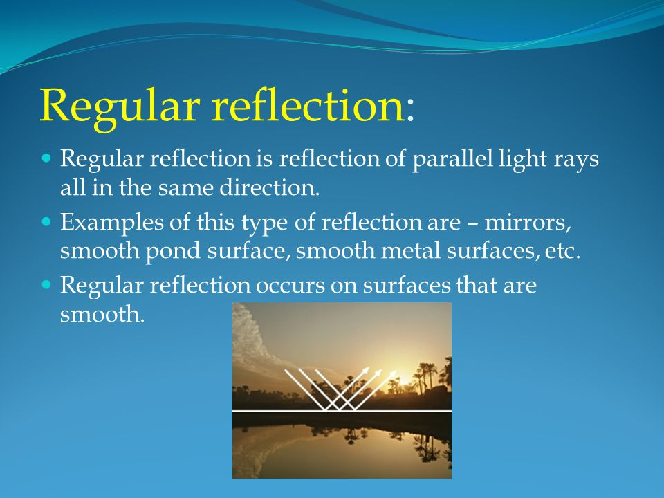 Regular reflection: Regular reflection is reflection of parallel light rays all in the same direction.