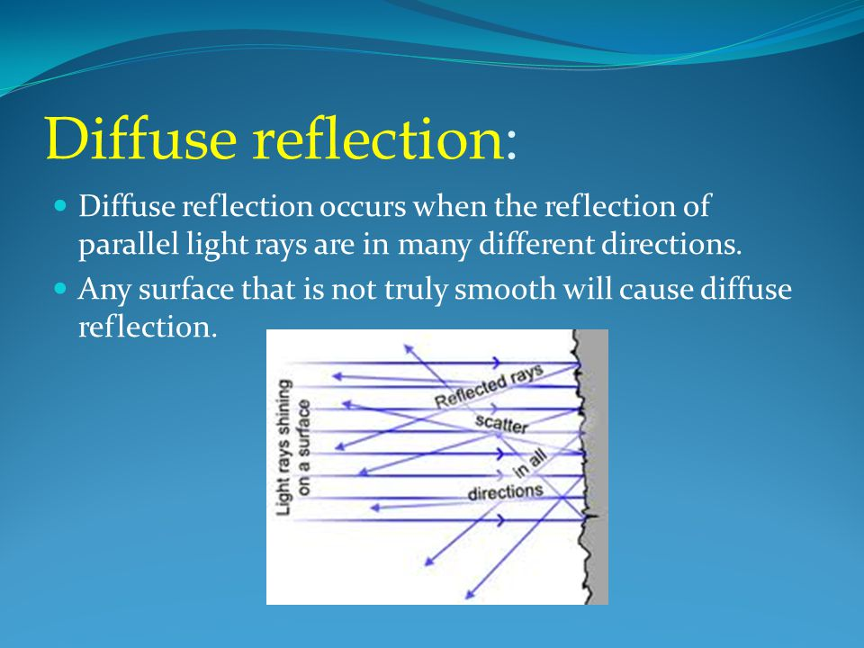 Diffuse reflection: Diffuse reflection occurs when the reflection of parallel light rays are in many different directions.