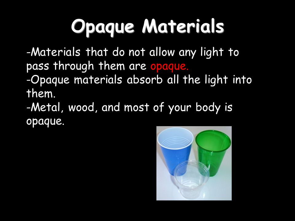 Opaque Materials -Materials that do not allow any light to pass through them are opaque. -Opaque materials absorb all the light into them.