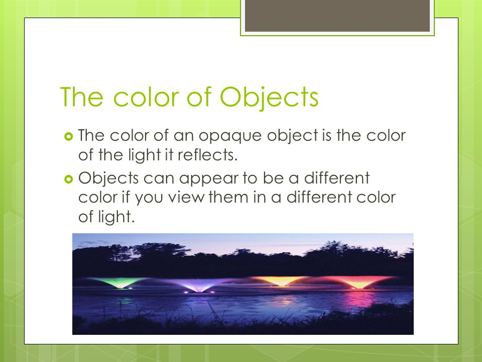 The color of Objects The color of an opaque object is the color of the light it reflects.