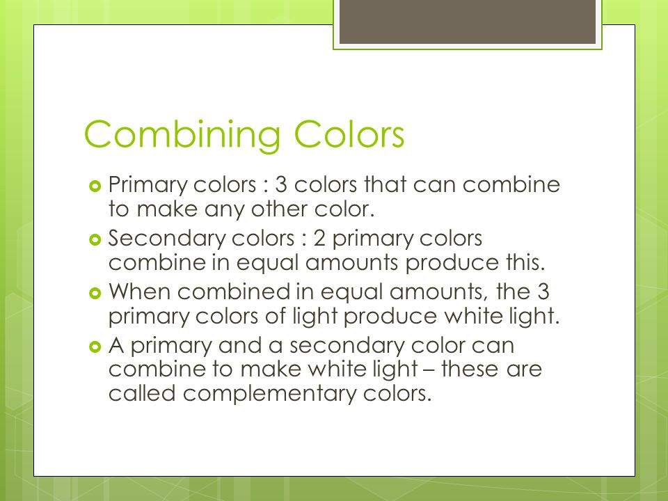 Combining Colors Primary colors : 3 colors that can combine to make any other color.