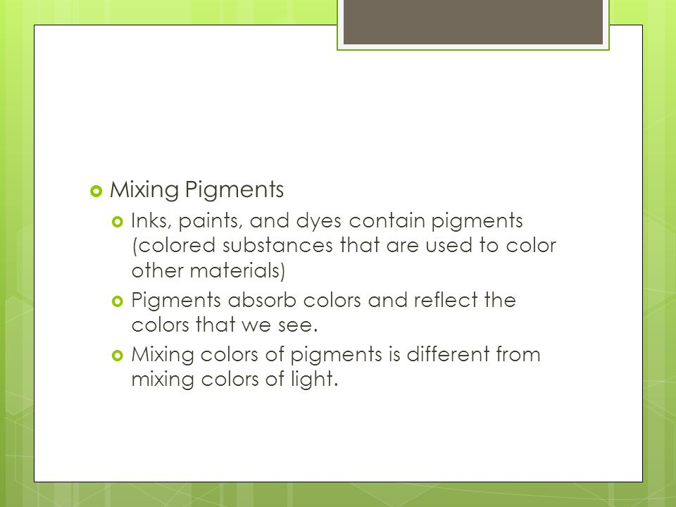 Mixing Pigments Inks, paints, and dyes contain pigments (colored substances that are used to color other materials)