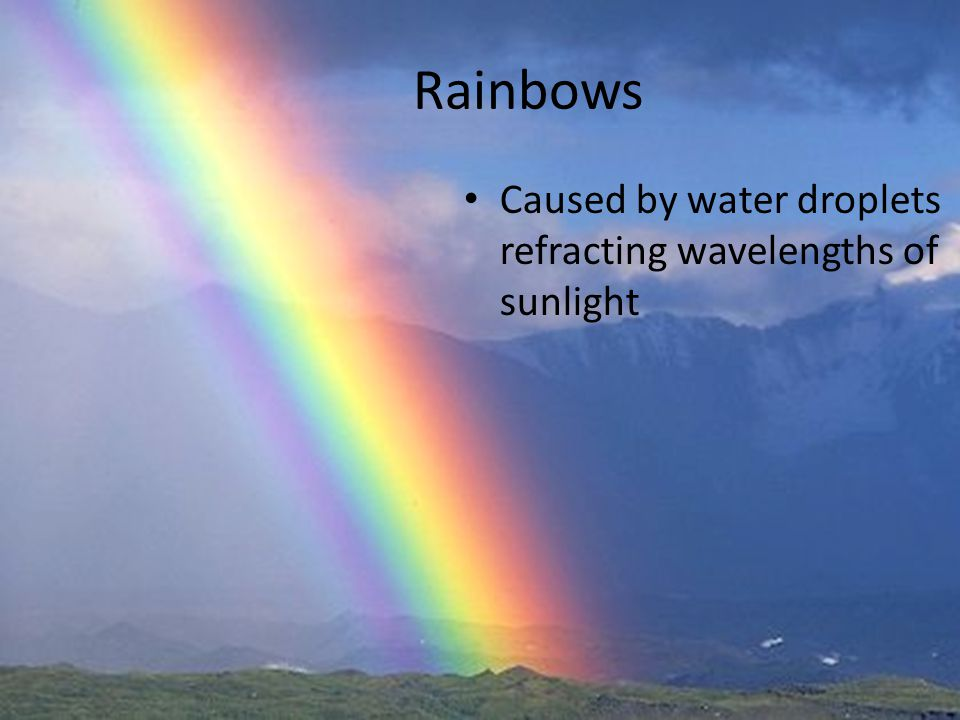 Rainbows Caused by water droplets refracting wavelengths of sunlight