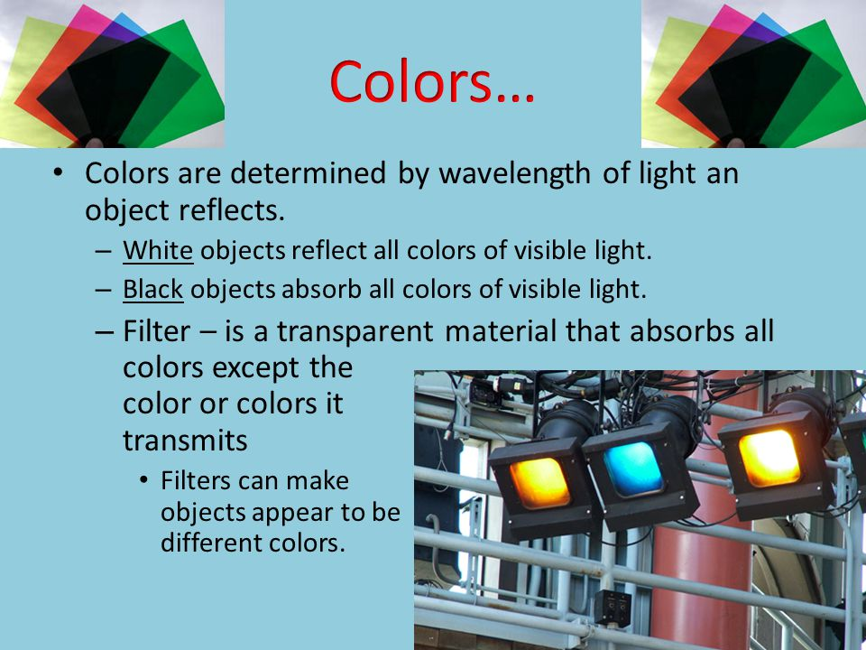 Colors… Colors are determined by wavelength of light an object reflects. White objects reflect all colors of visible light.