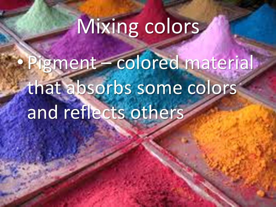 Mixing colors Pigment – colored material that absorbs some colors and reflects others