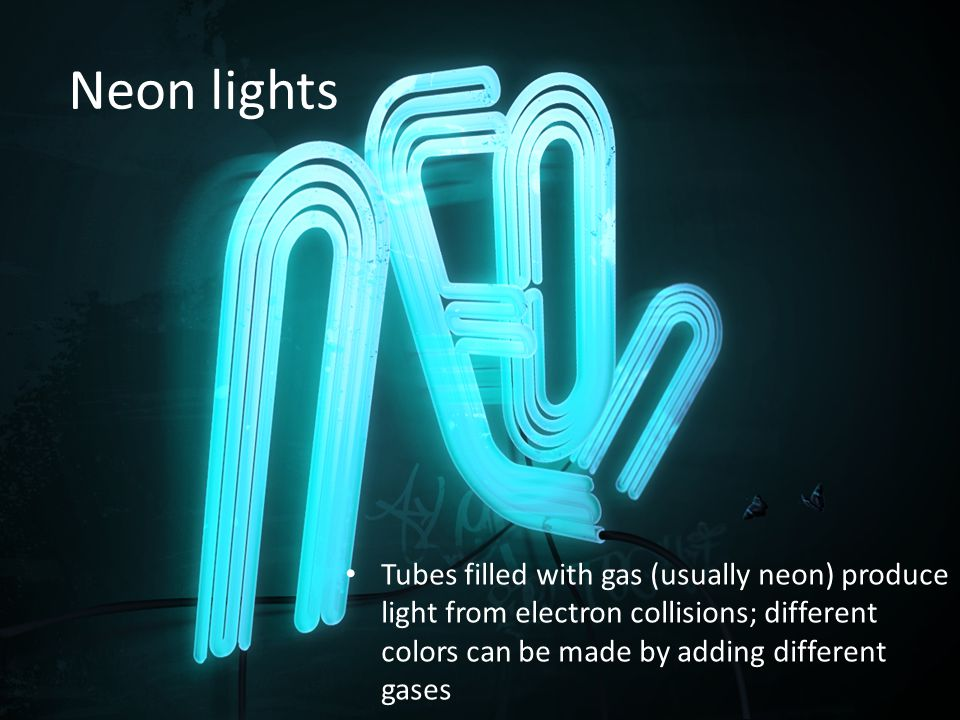 Neon lights Tubes filled with gas (usually neon) produce light from electron collisions; different colors can be made by adding different gases.