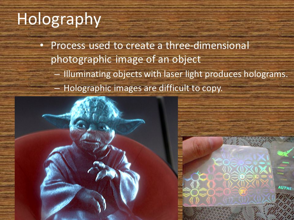 Holography Process used to create a three-dimensional photographic image of an object. Illuminating objects with laser light produces holograms.