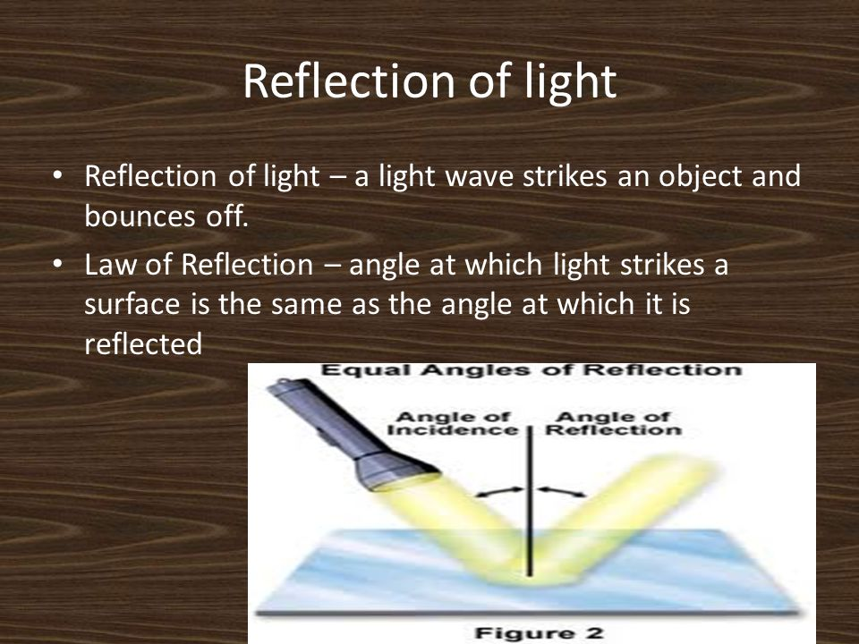 Reflection of light Reflection of light – a light wave strikes an object and bounces off.