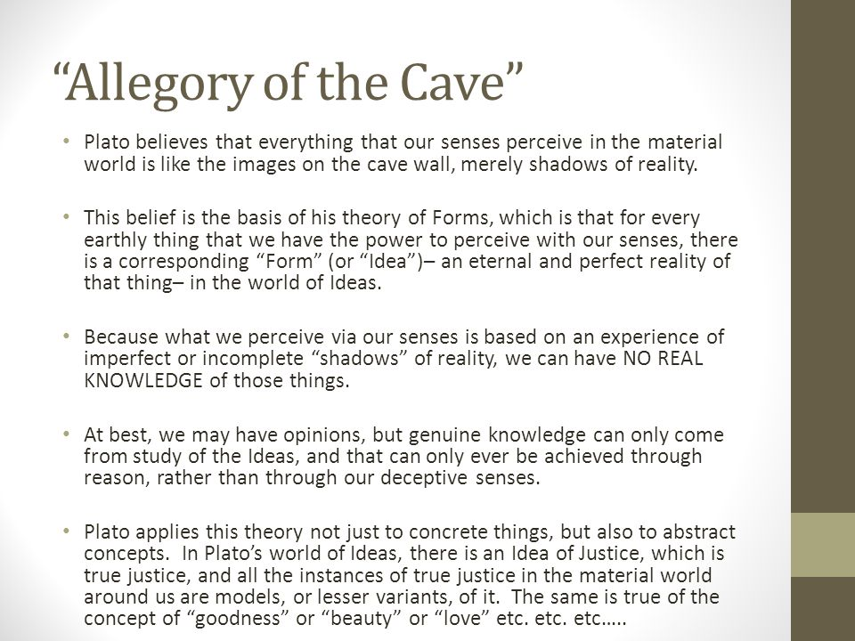 platos allegory of cave support theory of forms philosophy essay Plato's allegory of the cave essay one of plato's more famous writings, the allegory of the cave, plato outlines the story of a man who breaks free of his constraints and comes to learn of new ideas and levels of thought that exist outside of the human level of thinking.