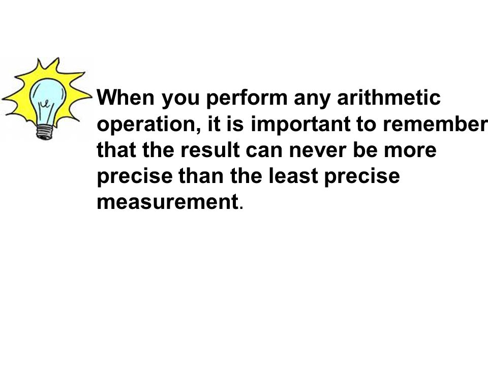 When you perform any arithmetic operation, it is important to remember that the result can never be more precise than the least precise measurement.