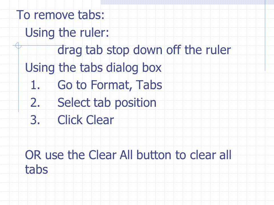 To remove tabs: Using the ruler: drag tab stop down off the ruler. Using the tabs dialog box. 1. Go to Format, Tabs.