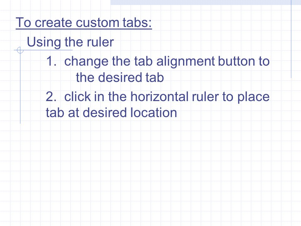 To create custom tabs: Using the ruler. 1. change the tab alignment button to the desired tab.