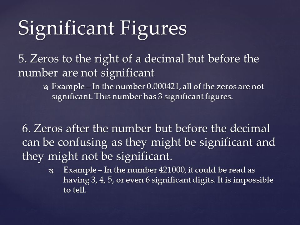 Significant Figures 5. Zeros to the right of a decimal but before the number are not significant.