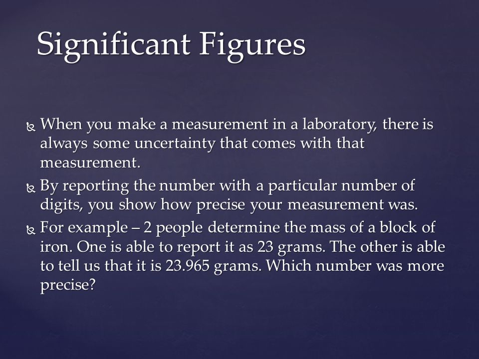 Significant Figures When you make a measurement in a laboratory, there is always some uncertainty that comes with that measurement.