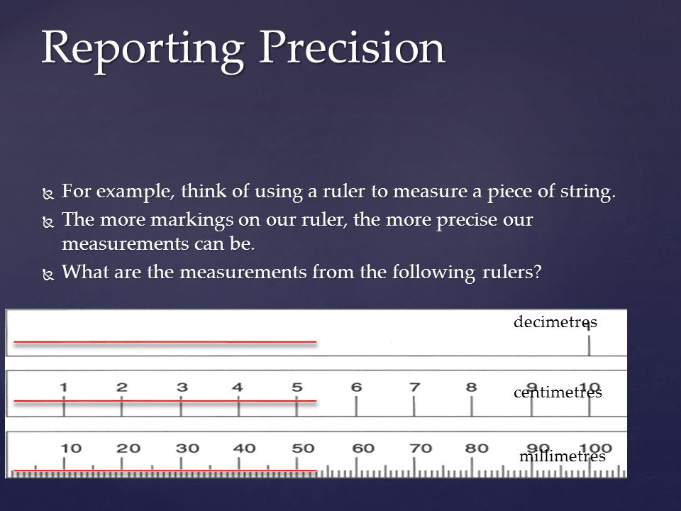 Reporting Precision For example, think of using a ruler to measure a piece of string.