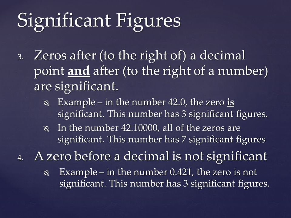 Significant Figures Zeros after (to the right of) a decimal point and after (to the right of a number) are significant.