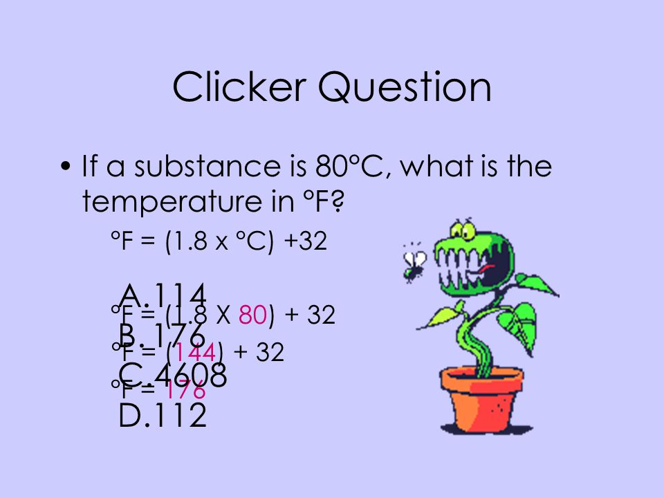 Clicker Question If a substance is 80°C, what is the temperature in °F °F = (1.8 x °C) +32. °F = (1.8 X 80)