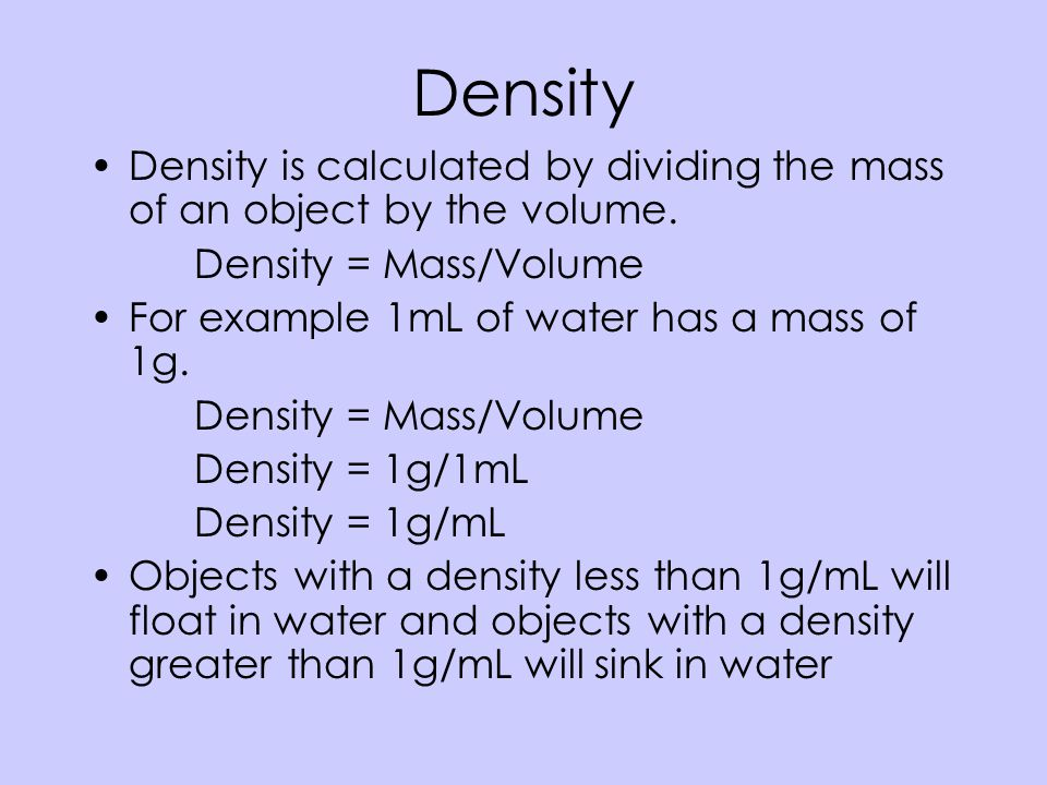 Density Density is calculated by dividing the mass of an object by the volume. Density = Mass/Volume.