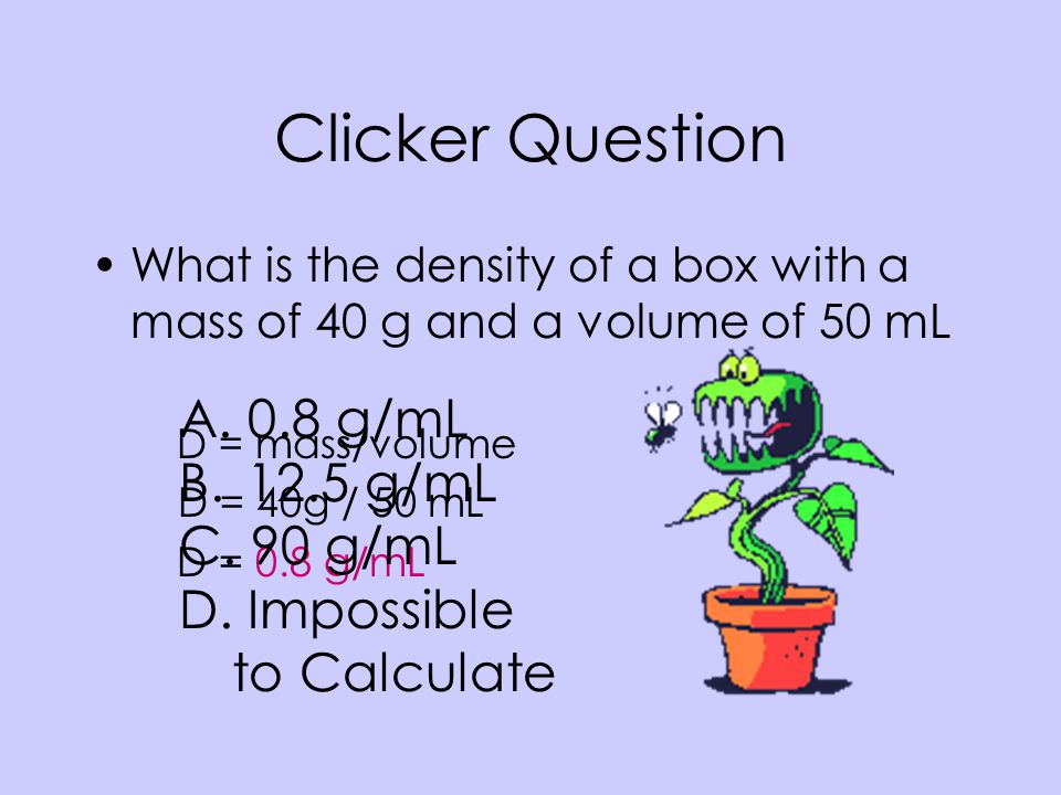 Clicker Question 0.8 g/mL 12.5 g/mL 90 g/mL Impossible to Calculate